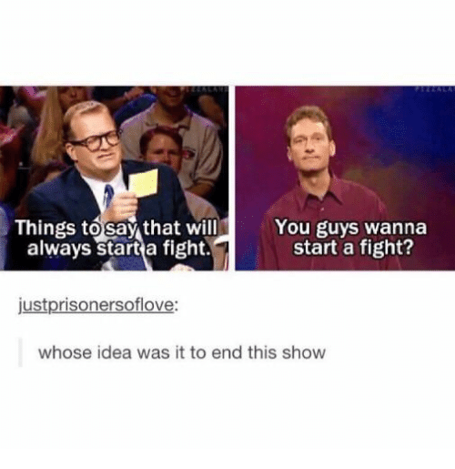 Fight, Idea, and Start A: Things to say that will  always start a fight.  You guys wanna  start a fight?  justprisonersoflove:  whose idea was it to end this show