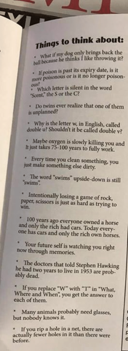 """Anaconda, Animals, and Cars: Things to think about:  . What if my dog only brings back the  because he thinks I like throwing it?  hull b  If poison is past its expiry date, is it  .  more poisonous or is it no longer poison  Od Which letter is silent in the word  Scent,""""the S or the C?  Do twins ever realize that one of them  .  is unplanned?  . Why is the letter w in English, called  double u? Shouldn't it be called double v?  Maybe oxygen is slowly killing you and  .  It just takes 75-100 years to fully work.  Every time you clean something, you  .  just make something else dirty  The word """"swims upside-down is still  swims.  Intentionally losing a game of rock,  paper, scissors is just as hard as trying to  win.  """"  ' 100 years ago everyone owned a horse  and only the rich had cars. Today every  one has cars and only the rich own horses.  Your future self is watching you right  now through memories.  '  The doctors that told Stephen Hawking  he had two years to live in 1953 are prob-  ably dead.  """"  """" If  Where and When, you get the answer to  you replace  """"W"""" with T"""" in """"What,  each of them.  """" Many animals probably need glasses  but nobody knows it.  If you rip a hole in a net, there are  actually fewer holes in it than there were  before"""