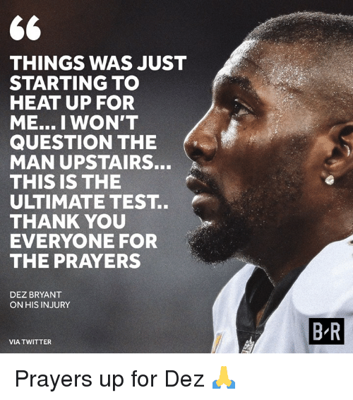 Dez Bryant, Twitter, and Thank You: THINGS WAS JUST  STARTING TO  HEAT UP FOR  ME... I WON'T  QUESTION THE  MAN UPSTAIRS.  THIS IS THE  ULTIMATE TEST..  THANK YOU  EVERYONE FOR  THE PRAYERS  DEZ BRYANT  ON HIS INJURY  B R  VIA TWITTER Prayers up for Dez 🙏