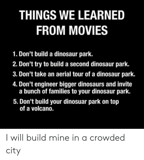 Dinosaur, Movies, and Reddit: THINGS WE LEARNED  FROM MOVIES  Don't build a dinosaur park  2. Don't try to build a second dinosaur park.  3. Don't take an aerial tour of a dinosaur park.  4. Don't engineer bigger dinosaurs and invite  a bunch of families to your dinosaur park.  5. Don't build your dinosuar park on top  of a volcano. I will build mine in a crowded city