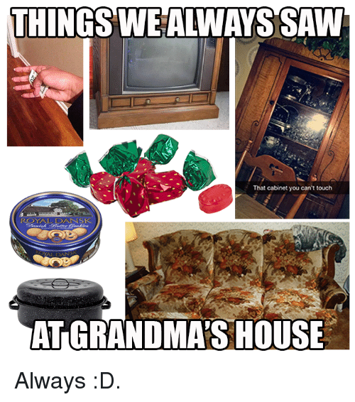 Memes, Saw, and House: THINGS WEALWAYS SAW  That cabinet you can't touch  SK  AT GRANDMA'S HOUSE Always :D.