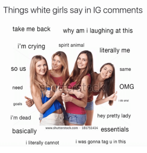 Crying, Girls, and Goals: Things white girls say in IG comments  take me back  why am i laughing at this  i'm crying  spirit animal  literally me  so us  same  need  OMG  i do ana  goals  i'm dead  basically  hey pretty lady  www.shutterstock.com 181751414 essentials  i literally cannot  i was gonna tag u in this