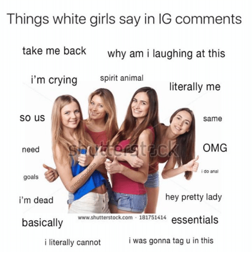 Crying, Girls, and Goals: Things white girls say in IG comments  take me back  why am i laughing at this  i'm crying snimal  literally me  So us  Same  need  OMG  i do anal  goals  i'm dead  basically  hey pretty lady  www.shutterstock.com 181751414 essentials  i literally cannot  i was gonna tag u in this