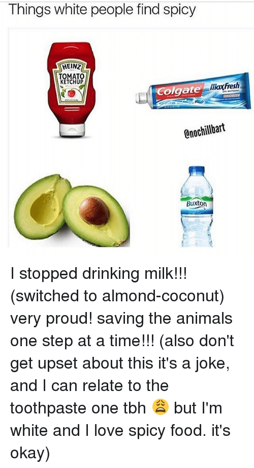Animals, Drinking, and Food: Things white people find spicy  HEIN2  KETCHUP  maxfresh  Colgate  0nochillbart  Buxton I stopped drinking milk!!! (switched to almond-coconut) very proud! saving the animals one step at a time!!! (also don't get upset about this it's a joke, and I can relate to the toothpaste one tbh 😩 but I'm white and I love spicy food. it's okay)