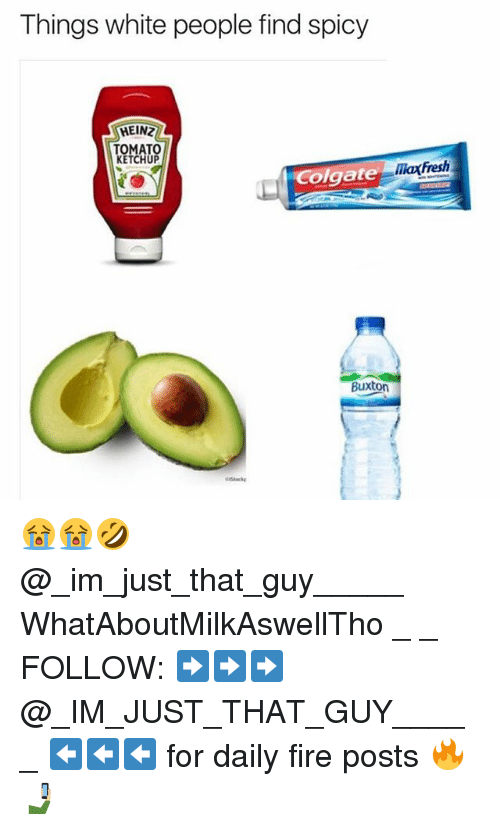 Fire, Fresh, and Memes: Things white people find spicy  HEINZ  TOMATO  KETCHUP  olgate  Buxton  Fresh 😭😭🤣 @_im_just_that_guy_____ WhatAboutMilkAswellTho _ _ FOLLOW: ➡➡➡@_IM_JUST_THAT_GUY_____ ⬅⬅⬅ for daily fire posts 🔥🤳🏼