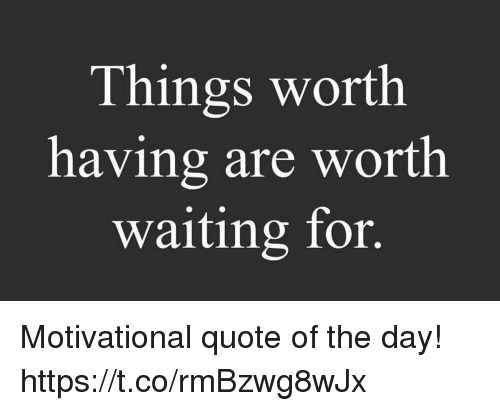Things Worth Having Are Worth Waiting For Motivational Quote Of The
