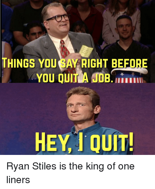 Funny, King, and One: THINGS YOU SAY RIGHT BEFORE  YOU QUITA OB  HEYI QUIT