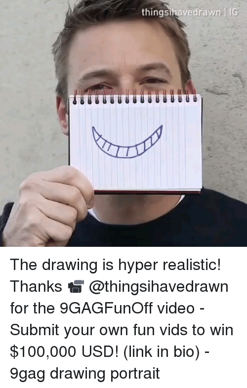 9gag, Anaconda, and Memes: thingsihavedrawn f IG  uUU The drawing is hyper realistic! Thanks 📹 @thingsihavedrawn for the 9GAGFunOff video - Submit your own fun vids to win $100,000 USD! (link in bio) - 9gag drawing portrait