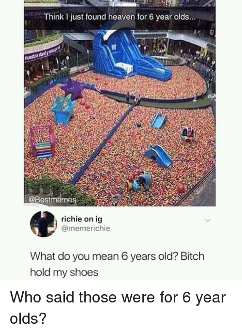 Bitch, Heaven, and Shoes: Think I just found heaven for 6 year olds...  @Bestmeme  richie on ig  @memerichie  What do you mean 6 years old? Bitch  hold my shoes Who said those were for 6 year olds?