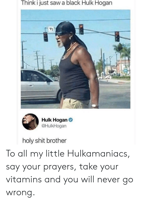 Hulk Hogan, Saw, and Shit: Think i just saw a black Hulk Hogan  Hulk Hogan  @HulkHogan  holy shit brother To all my little Hulkamaniacs, say your prayers, take your vitamins and you will never go wrong.