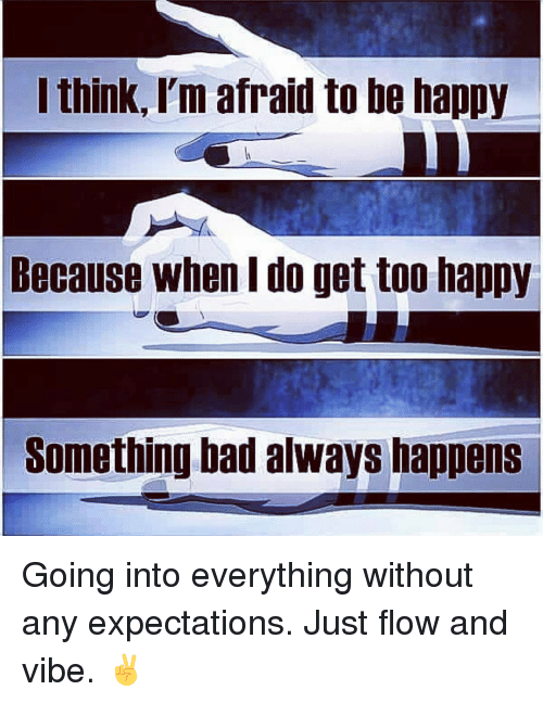 Bad, Memes, and Happy: think, I'm afraid to be happy  Because when I do get too happy  Something bad always happens Going into everything without any expectations. Just flow and vibe. ✌