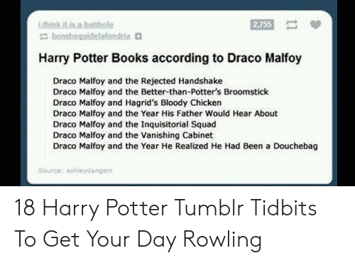 Books, Broomstick, and Douchebag: think it isa.butthole  Ebonshequidelafondria  2,755  Harry Potter Books according to Draco Malfoy  Draco Malfoy and the Rejected Handshake  Draco Malfoy and the Better-than-Potter's Broomstick  Draco Malfoy and Hagrid's Bloody Chicken  Draco Malfoy and the Year His Father Would Hear About  Draco Malfoy and the Inquisitorial Squad  Draco Malfoy and the Vanishing Cabinet  Draco Malfoy and the Year He Realized He Had Been a Douchebag  Sourcer ashleydanger 18 Harry Potter Tumblr Tidbits To Get Your Day Rowling