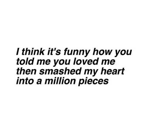 Funny, Heart, and How: / think it's funny how you  told me you loved me  then smashed my heart  into a million pieces