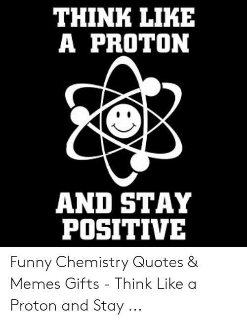 Think Like A Proton And Stay Positive Funny Chemistry Quotes