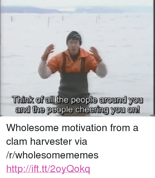 "Http, Wholesome, and Via: Think ofall the people around you  and the people cheering you on! <p>Wholesome motivation from a clam harvester via /r/wholesomememes <a href=""http://ift.tt/2oyQokq"">http://ift.tt/2oyQokq</a></p>"