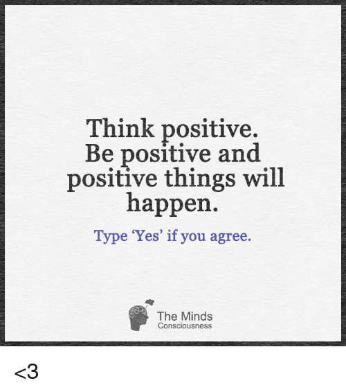 Think Positive Be Positive And Positive Things Will Happen E Yes If