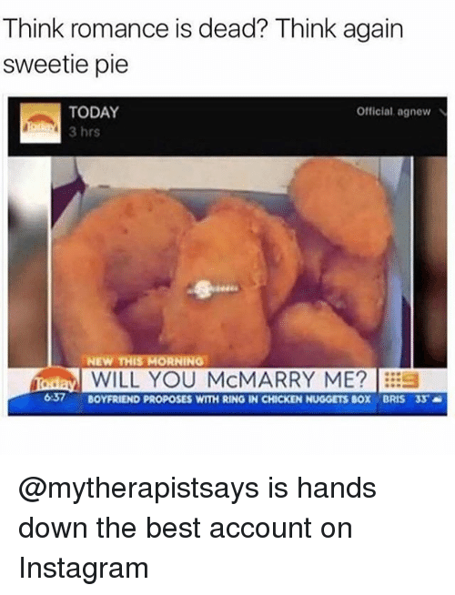 Instagram, Memes, and Best: Think romance is dead? Think again  sweetie pie  TODAY  3 hrs  Official agnew  NEW THIS MORNING  WILL YOU McMARRY ME?s  57 BOYFRIEND PROPOSES WITH RING IN CHICKEN NUGGETS BOX BRIS 33 @mytherapistsays is hands down the best account on Instagram