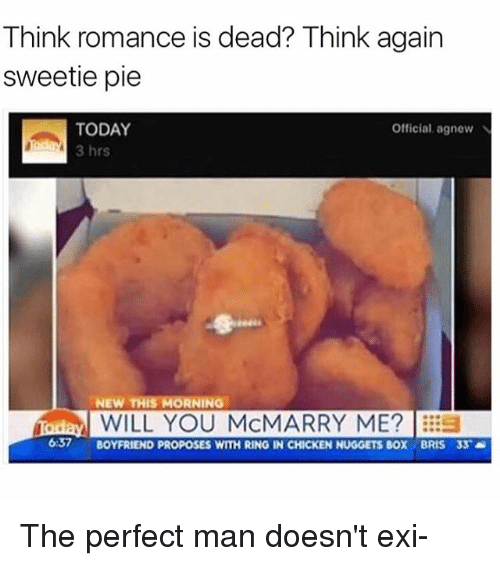 Chicken, Today, and Girl Memes: Think romance is dead? Think again  sweetie pie  TODAY  Official, agnew N  3 hrs  NEW THIS MORNING  iadal WILL YOU McMARRY ME?  637  BOYFRIEND PROPOSES WITH RING IN CHICKEN NUGGETS BOX BRIS 33 The perfect man doesn't exi-