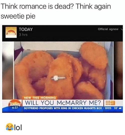 Memes, Chicken, and Today: Think romance is dead? Think again  sweetie pie  TODAY  Official, agnew N  3 hrs  NEW THIS MORNING  Hoday WILL YOU MCMARRY ME?  637  BOYFRIEND PROPOSES WITH RING IN CHICKEN NUGGETS BOX BRIS 33  a 😂lol
