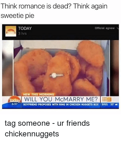 Friends, Memes, and Chicken: Think romance is dead? Think again  sweetie pie  TODAY  Official agnew N  3 hrs  NEW THIS MORNING  iadaval WILL YOU McMARRY ME? ES  637  BOYFRIEND PROPOSES WITH RING IN CHICKEN NUGGETS BOX BRIS 33 tag someone - ur friends chickennuggets