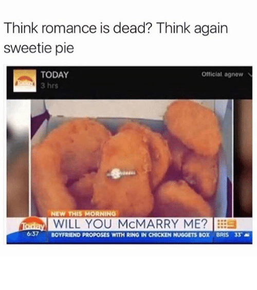 Funny, Memes, and Chicken: Think romance is dead? Think again  sweetie pie  TODAY  Official agnew N  3 hrs  NEW THIS MORNING  iadaM WILL YOU McMARRY ME?  637 BOYFRIEND PROPOSES WITH RING IN CHICKEN NUGGETS BOX BRIS 3S ⠀
