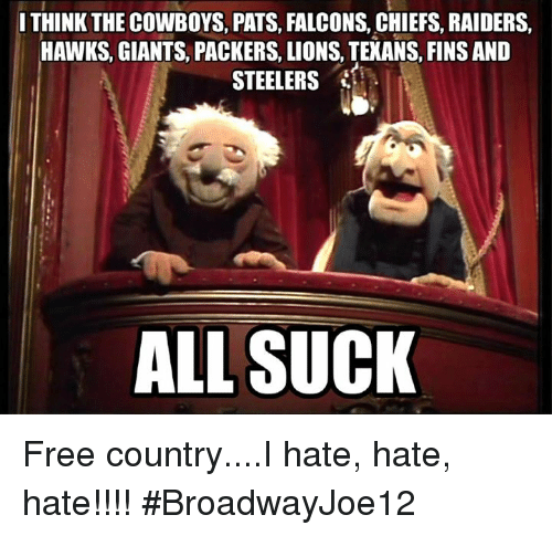 Dallas Cowboys, Memes, and Chiefs: THINK THE COWBOYS, PATS, FALCONS, CHIEFS, RAIDERS,  HAWKS, GIANTS, PACKERS, LIONS, TEXANS, FINS AND  STEELERS  ALL SUCK Free country....I hate, hate, hate!!!! #BroadwayJoe12