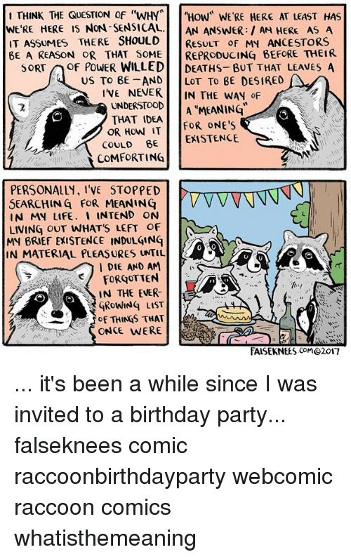 "Birthday, Life, and Memes: THINK THE QUESTION OF ""WHY""HOW"" WE'RE HERE AT LEAST HAS  WE'RE HERE IS NON-SENSICAL.  IT ASSUMES THERE SHOULD  AN ANSWER HERE AS A  RESULT oF MY ANCESTORS  BE A REASON OR THAT SOMEREPRODUCING BEFORE THEIR  SORTOF POWER WILLED DEATHS- BUT THAT LEAVES A  US TO 8E AND LOT TO BE DESIRED  IVE NEVER IN THE WAN oF  UNDERSTOOD  THAT IDEA  A MEANING  OR HowW IT FOR ONE'S  COULD BE EXISTENCE  coMFORTING  PERSONALLY, I'VE STOPPED  SEARCHING FOR MEANING V VV V  IN MY LIFE. 、 INTEND ON  LIVING OUT WHATS LEFT OF  MY BRIEF EXISTENCE INDULGINq  IN MATERIAL PLEASURES UNTIL  I DIE AND AM  IN THE EVER  GRoWINq LIST  f OF THINGS THAT Lee  ONCE WERE  FALSEKNEES CoM@2017 ... it's been a while since I was invited to a birthday party... falseknees comic raccoonbirthdayparty webcomic raccoon comics whatisthemeaning"