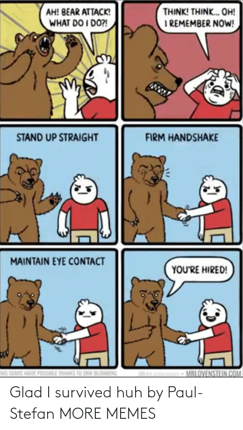 Dank, Huh, and Memes: THINK! THINK. OH!  I REMEMBER NOW!  AH! BEAR ATTACK!  WHAT DO I DO?!  STAND UP STRAIGHT  FIRM HANDSHAKE  MAINTAIN EYE CONTACT  YOU'RE HIRED!  HIS COMIC MADE POSSILL THANKS 10 LNIK BLOBENG  MRLOVENSTEIN.COM Glad I survived huh by Paul-Stefan MORE MEMES