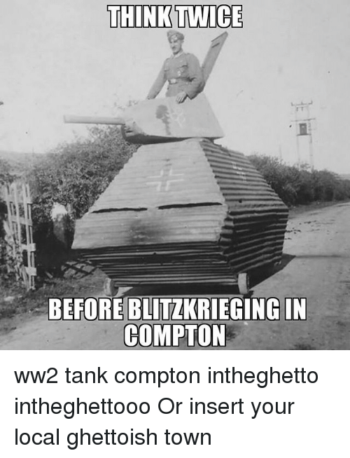Memes, 🤖, and Ww2: THINK TWICE  BEFORE BLITZKRIEGING IN  COMPTON ww2 tank compton intheghetto intheghettooo Or insert your local ghettoish town
