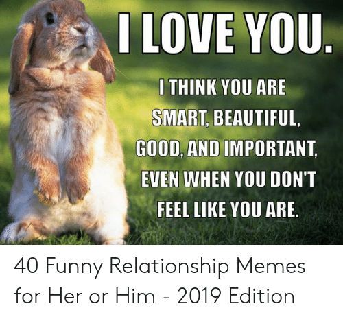 Beautiful, Funny, and Memes: THINK YOU ARE  SMART, BEAUTIFUL.  GOOD, AND IMPORTANT  EVEN WHEN YOU DON'T  FEEL LIKE YOU ARE 40 Funny Relationship Memes for Her or Him - 2019 Edition