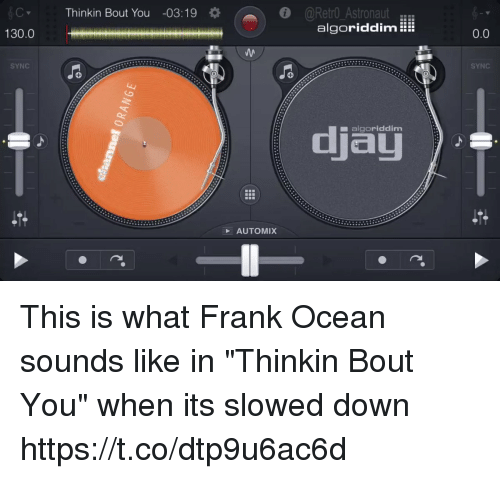"me.me: Thinkin Bout You -03:19  @Retro AstronautER  algoriddim!  130.0  0.0  SYNC  SYNC  djau  ■ algoriddim  AUTOMIX This is what Frank Ocean sounds like in ""Thinkin Bout You"" when its slowed down https://t.co/dtp9u6ac6d"