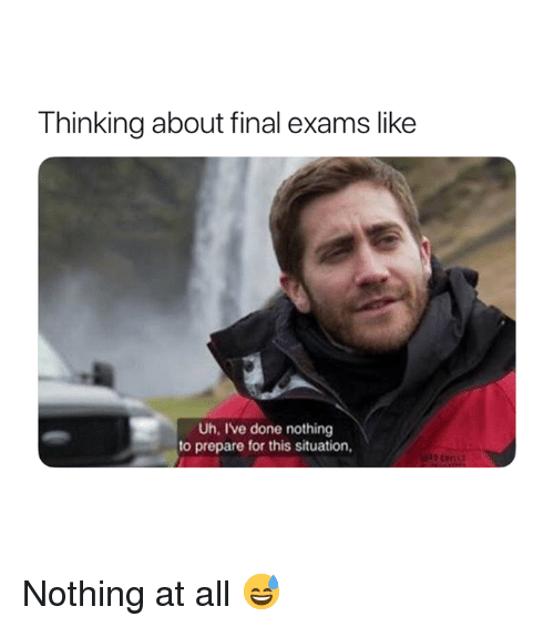 All, For, and Final: Thinking about final exams like  Uh, Ive done nothing  to prepare for this situation, Nothing at all 😅