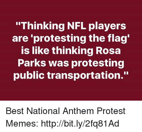 """Memes, Nfl, and Protest: """"Thinking NFL players  are 'protesting the flag  is like thinking Rosa  Parks was protesting  public transportation."""" Best National Anthem Protest Memes: http://bit.ly/2fq81Ad"""