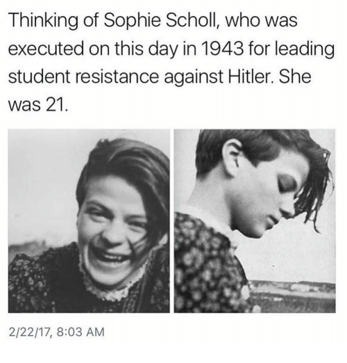 Memes, 🤖, and Student: Thinking of Sophie Scholl, who was  executed on this day in 1943 for leading  student resistance against Hitler. She  was 21  2/22/17, 8:03 AM