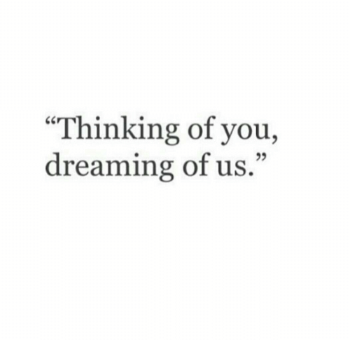 """You, Thinking of You, and Thinking: """"Thinking of you,  dreaming of us.""""  25"""
