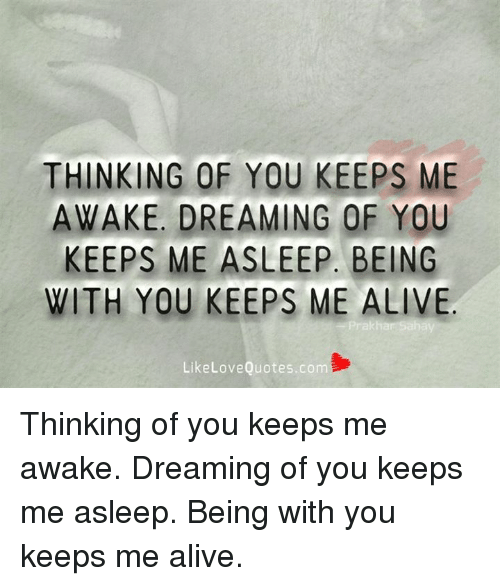 Alive, Love, and Memes: THINKING OF YOU KEEPS ME  AWAKE, DREAMING OF YOU  KEEPS ME ASLEEP. BEING  WITH YOU KEEPS ME ALIVE  Like Love Quotes.com Thinking of you keeps me awake. Dreaming of you keeps me asleep. Being with you keeps me alive.