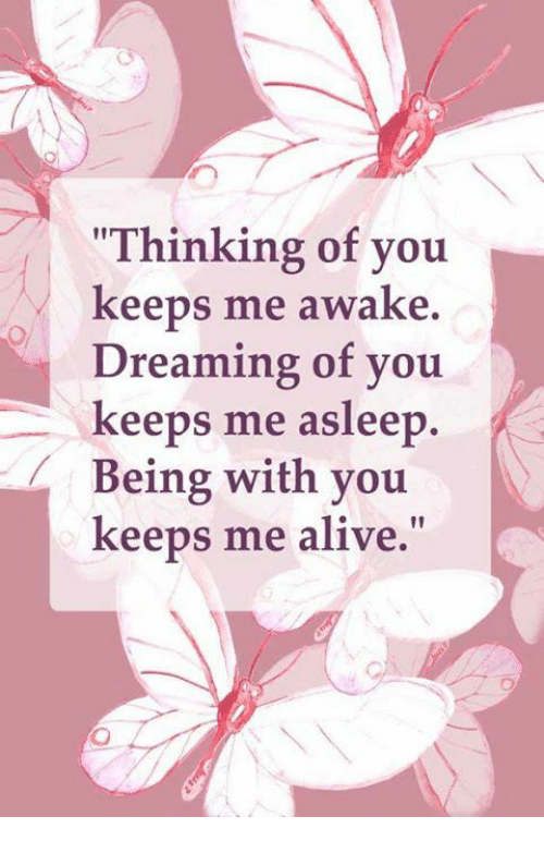 "Alive, Awake, and You: ""Thinking of you  keeps me awake.  Dreaming of you  keeps me asleep.  Being with you  N  keeps me alive."""