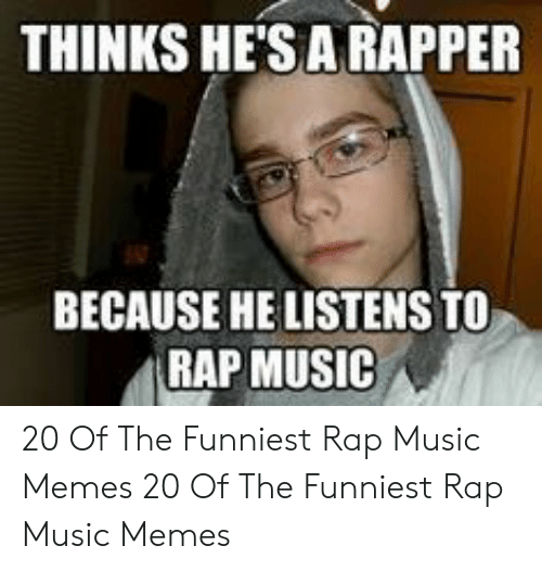 Memes, Music, and Rap: THINKS HE'SA RAPPER  BECAUSE HE LISTENS TO  |RAP MUSIC 20 Of The Funniest Rap Music Memes  20 Of The Funniest Rap Music Memes