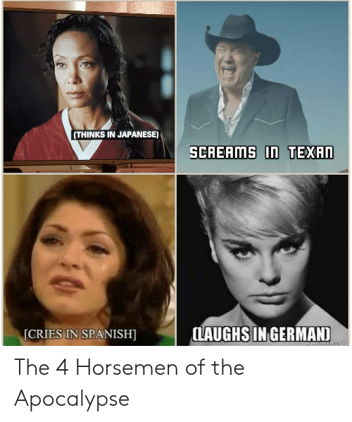 Spanish, Japanese, and Apocalypse: (THINKS IN JAPANESE)  CRIES IN SPANISH  LAUGHS IN GERMAN  akeameme-or9 The 4 Horsemen of the Apocalypse