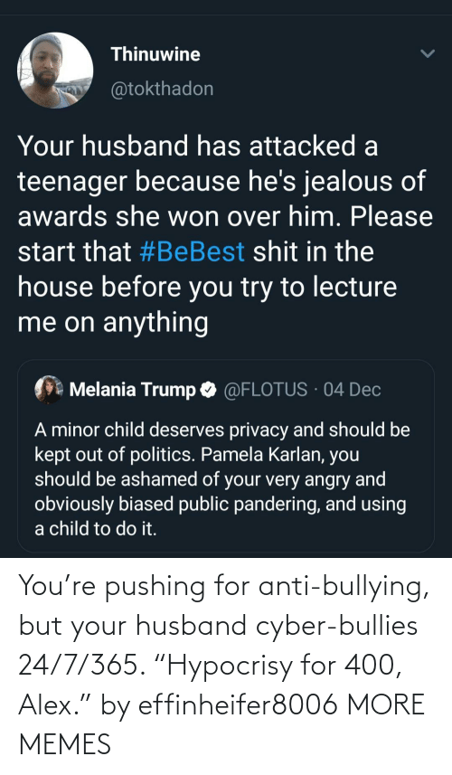"""Dank, Jealous, and Melania Trump: Thinuwine  @tokthadon  Your husband has attacked a  teenager because he's jealous of  awards she won over him. Please  start that #BeBest shit in the  house before you try to lecture  me on anything  Melania Trump O @FLOTUS · 04 Dec  A minor child deserves privacy and should be  kept out of politics. Pamela Karlan, you  should be ashamed of your very angry and  obviously biased public pandering, and using  a child to do it. You're pushing for anti-bullying, but your husband cyber-bullies 24/7/365. """"Hypocrisy for 400, Alex."""" by effinheifer8006 MORE MEMES"""