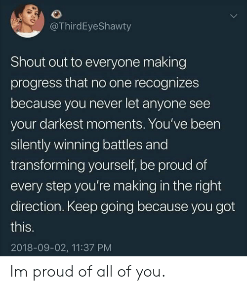 Proud, Never, and Been: @ThirdEyeShawty  Shout out to everyone making  progress that no one recognizes  because you never let anyone see  your darkest moments. You've been  silently winning battles and  transforming yourself, be proud of  every step you're making in the right  direction. Keep going because you got  this.  2018-09-02, 11:37 PM Im proud of all of you.