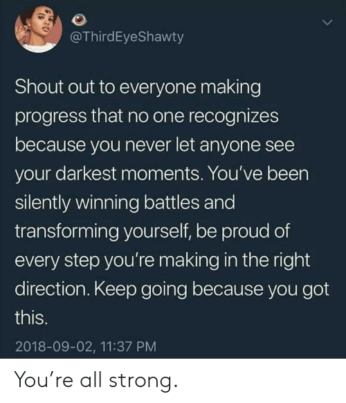 Proud, Strong, and Never: @ThirdEyeShawty  Shout out to everyone making  progress that no one recognizes  because you never let anyone see  your darkest moments. You've been  silently winning battles and  transforming yourself, be proud of  every step you're making in the right  direction. Keep going because you got  this.  2018-09-02, 11:37 PM You're all strong.