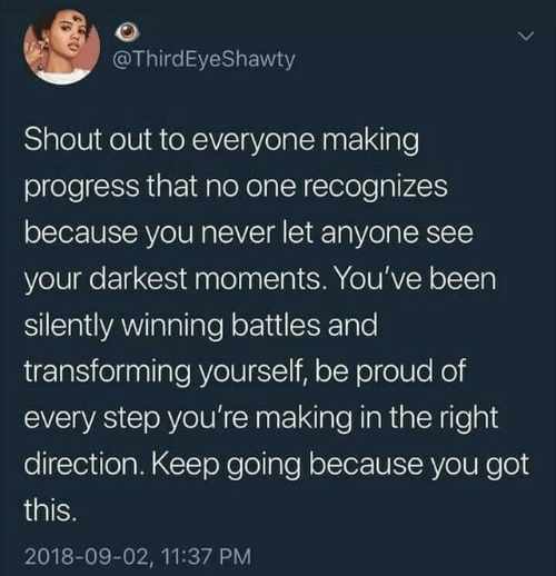 Proud, Never, and Been: @ThirdEyeShawty  Shout out to everyone making  progress that no one recognizes  because you never let anyone see  your darkest moments. You've been  silently winning battles and  transforming yourself, be proud of  every step you're making in the right  direction. Keep going because you got  this.  2018-09-02, 11:37 PM