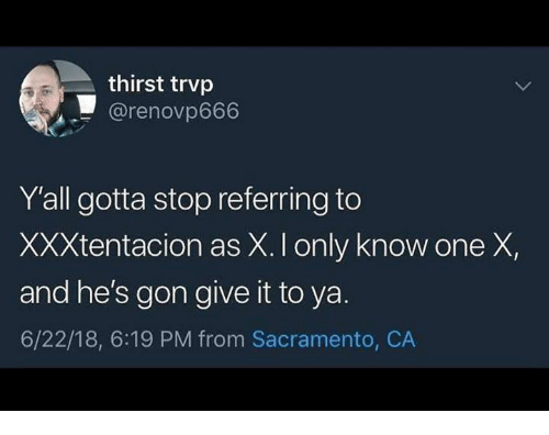 Dank, Sacramento, and 🤖: thirst trvp  @renovp666  Y'all gotta stop referring to  XXXtentacion as X. I only know one X,  and he's gon give it to ya.  6/22/18, 6:19 PM from Sacramento, CA