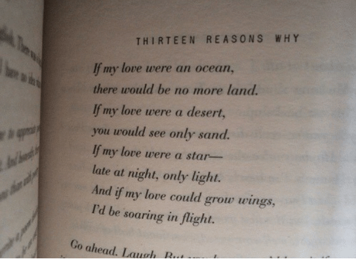 Love, Flight, and Ocean: THIRTEEN REASONS WHY  If my love uere an ocean,  there would be no more land  lf my love were a desert,  you would see only sand.  lf my love were a star-  late at night, only light.  And if my love could grow wings,  I'd be soaring in flight.  Go ahead. Laugh Rut L