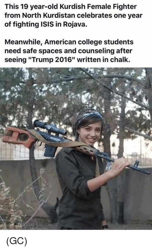 "College, Isis, and Memes: This 19 year-old Kurdish Female Fighter  from North Kurdistan celebrates one year  of fighting ISIS in Rojava.  Meanwhile, American college students  need safe spaces and counseling after  seeing ""Trump 2016"" written in chalk. (GC)"