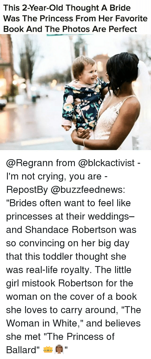"Crying, Life, and Memes: This 2-Year-old Thought A Bride  Was The Princess From Her Favorite  Book And The Photos Are Perfect @Regrann from @blckactivist - I'm not crying, you are - RepostBy @buzzfeednews: ""Brides often want to feel like princesses at their weddings–and Shandace Robertson was so convincing on her big day that this toddler thought she was real-life royalty. The little girl mistook Robertson for the woman on the cover of a book she loves to carry around, ""The Woman in White,"" and believes she met ""The Princess of Ballard"" 👑👰🏾"""