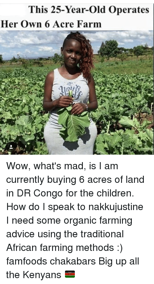 Advice, Children, and Memes: This 25-Year-old Operates  Her own 6 Acre Farm Wow, what's mad, is I am currently buying 6 acres of land in DR Congo for the children. How do I speak to nakkujustine I need some organic farming advice using the traditional African farming methods :) famfoods chakabars Big up all the Kenyans 🇰🇪