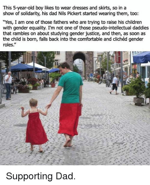 """Children, Comfortable, and Dad: This 5-year-old boy likes to wear dresses and skirts, so in a  show of solidarity, his dad Nils Pickert started wearing them, too  """"Yes, I am one of those fathers who are trying to raise his children  with gender equality. I'm not one of those pseudo-intellectual daddies  that rambles on about studying gender justice, and then, as soon as  the child is born, falls back into the comfortable and clichéd gender  roles."""" <p>Supporting Dad.</p>"""