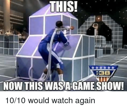 Funny, Game, and Watch: THIS!  8  38  NOW THIS WASA GAME SHOW! 10/10 would watch again